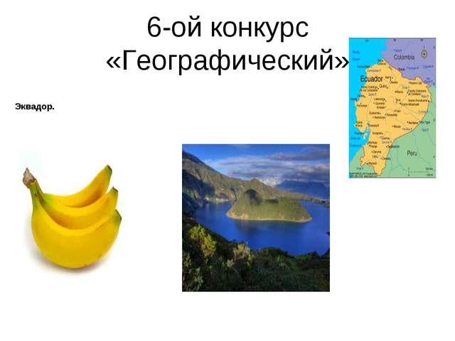 6-ой конкурс «Географический» Эквадор.