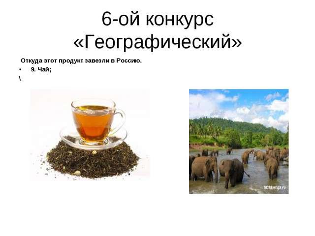 6-ой конкурс «Географический» Откуда этот продукт завезли в Россию. 9. Чай; \