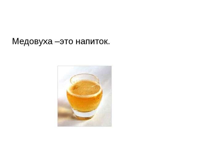 Медовуха –это напиток.