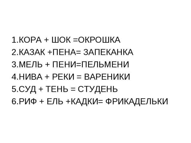 1.КОРА + ШОК =ОКРОШКА 2.КАЗАК +ПЕНА= ЗАПЕКАНКА 3.МЕЛЬ + ПЕНИ=ПЕЛЬМЕНИ 4.НИВА...