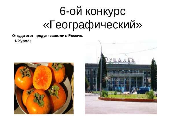 6-ой конкурс «Географический» Откуда этот продукт завезли в Россию. 1. Хурма;