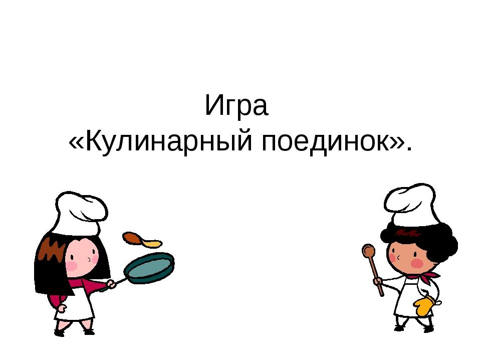 Игра «Кулинарный поединок».