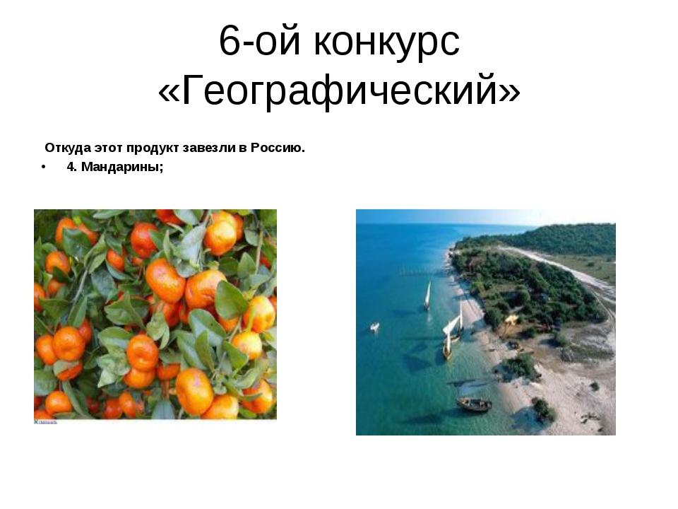 6-ой конкурс «Географический» Откуда этот продукт завезли в Россию. 4. Мандар...