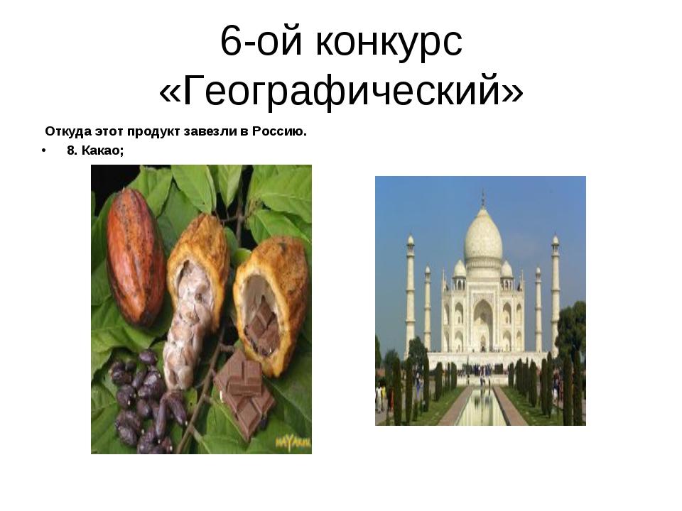 6-ой конкурс «Географический» Откуда этот продукт завезли в Россию. 8. Какао;