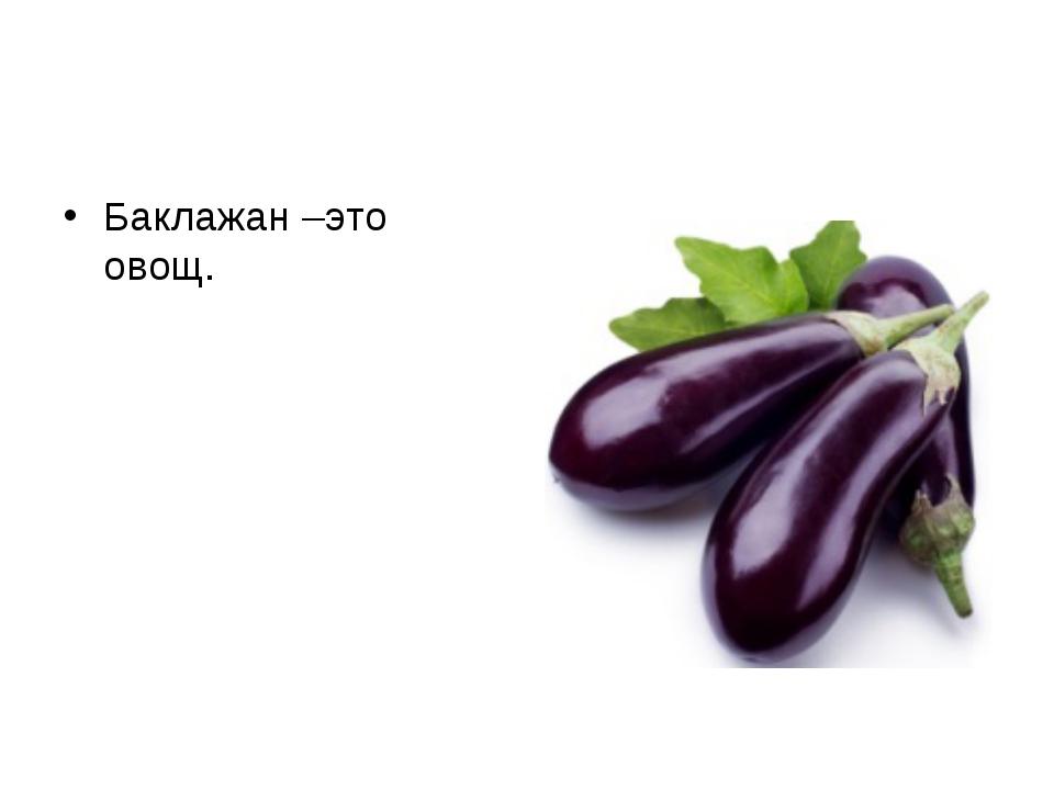 Баклажан –это овощ.