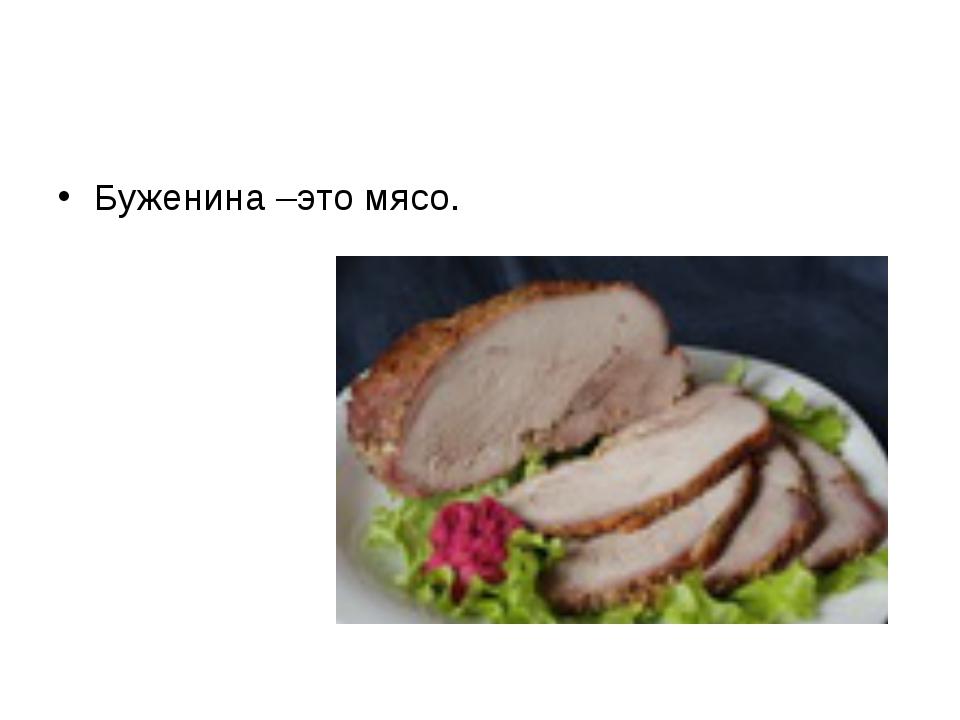 Буженина –это мясо.