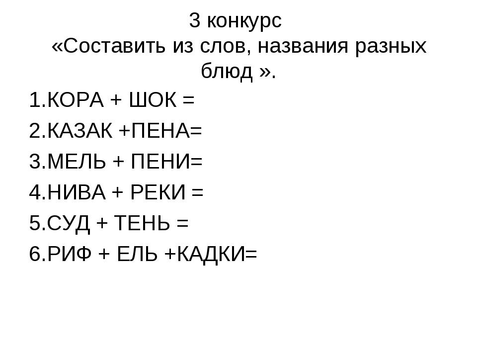 3 конкурс «Составить из слов, названия разных блюд ». 1.КОРА + ШОК = 2.КАЗАК...