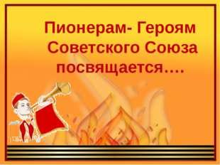 Пионерам- Героям Советского Союза посвящается….