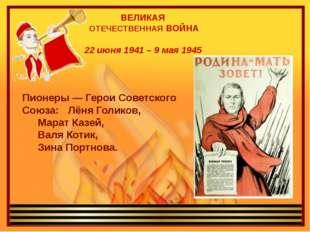 ВЕЛИКАЯ ОТЕЧЕСТВЕННАЯ ВОЙНА 22 июня 1941 – 9 мая 1945 Пионеры — Герои Советс