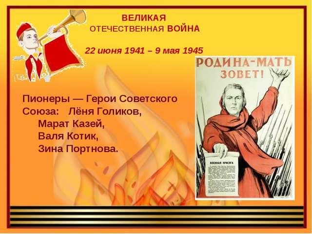 ВЕЛИКАЯ ОТЕЧЕСТВЕННАЯ ВОЙНА 22 июня 1941 – 9 мая 1945 Пионеры — Герои Советс...