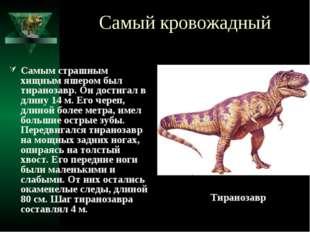 Самый кровожадный Самым страшным хищным яшером был тиранозавр. Он достигал в