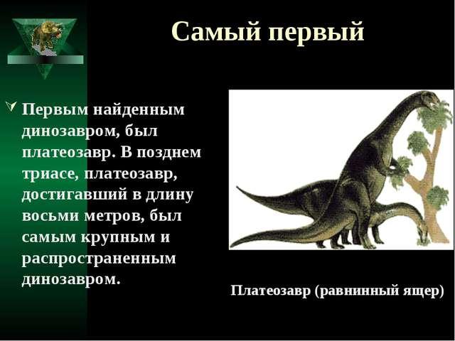 Самый первый Первым найденным динозавром, был платеозавр. В позднем триасе, п...