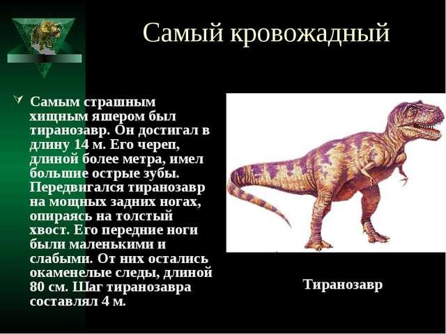 Самый кровожадный Самым страшным хищным яшером был тиранозавр. Он достигал в...