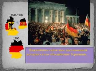 Важнейшим событием послевоенной истории стало объединение Германии.