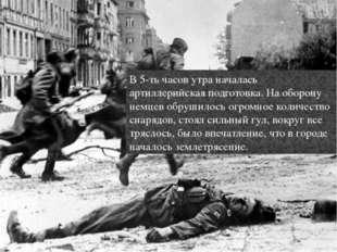 В 5-ть часов утра началась артиллерийская подготовка. На оборону немцев обруш