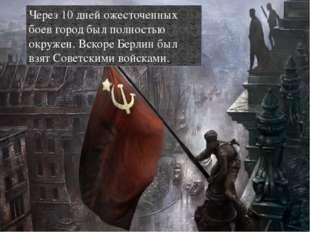 Через 10 дней ожесточенных боев город был полностью окружен. Вскоре Берлин бы