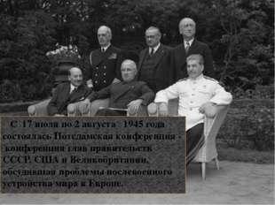 С 17 июля по 2 августа 1945 года состоялась Потсдамская конференция - конфер