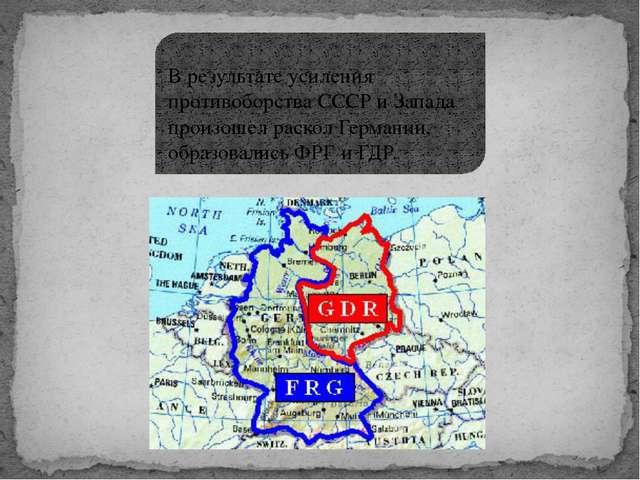 В результате усиления противоборства СССР и Запада произошел раскол Германии...