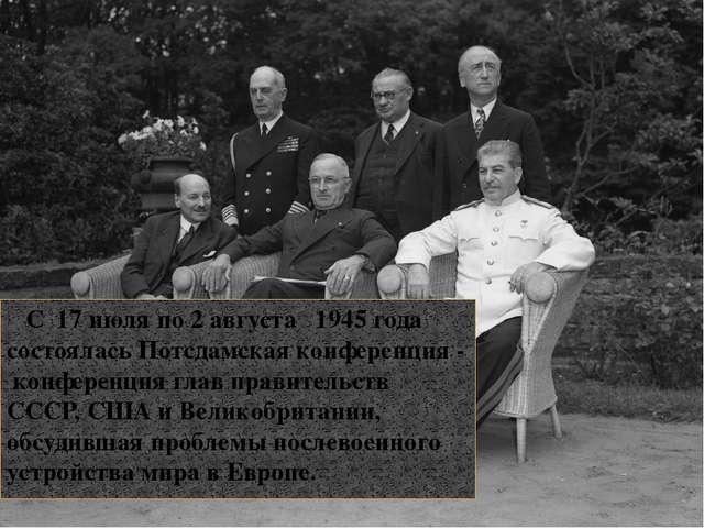 С 17 июля по 2 августа 1945 года состоялась Потсдамская конференция - конфер...