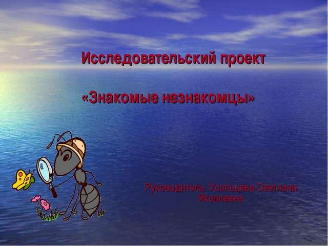 Исследовательский проект «Знакомые незнакомцы» Руководитель: Усольцева Светл...