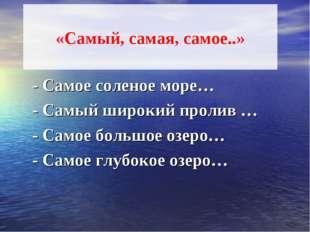 «Самый, самая, самое..» - Самое соленое море… - Самый широкий пролив … - Сам