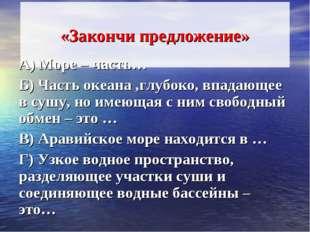 «Закончи предложение» А) Море – часть… Б) Часть океана ,глубоко, впадающее в