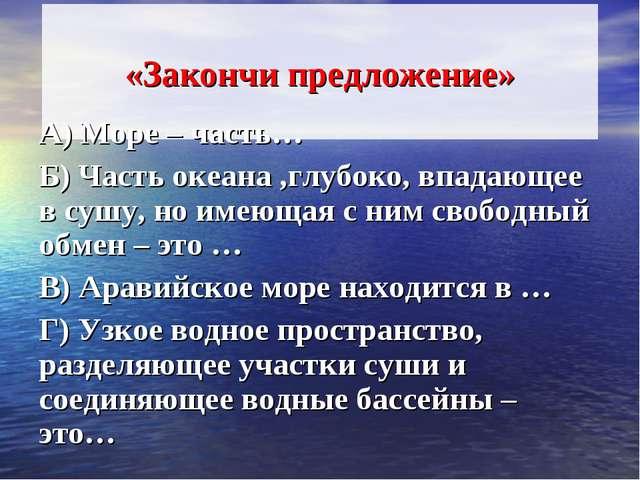 «Закончи предложение» А) Море – часть… Б) Часть океана ,глубоко, впадающее в...
