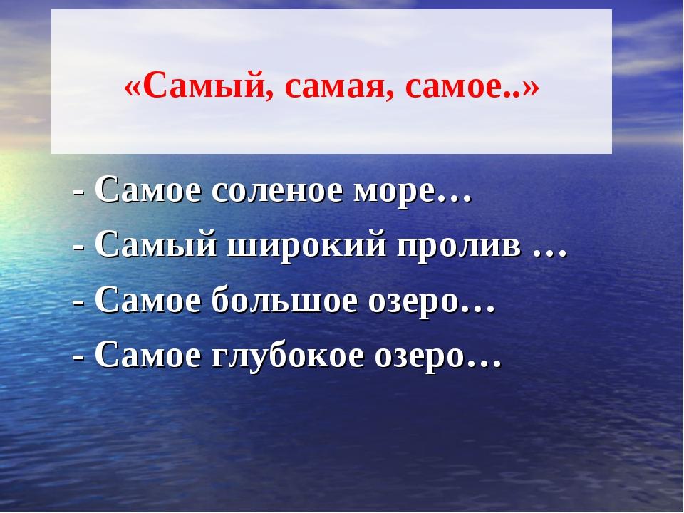 «Самый, самая, самое..» - Самое соленое море… - Самый широкий пролив … - Сам...