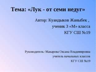 Тема: «Лук - от семи недуг» Автор: Куандыков Жаныбек , ученик 3 «М» класса КГ