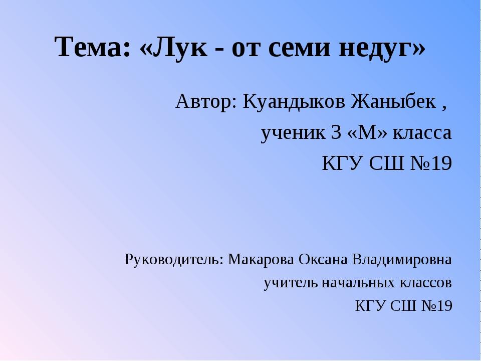 Тема: «Лук - от семи недуг» Автор: Куандыков Жаныбек , ученик 3 «М» класса КГ...