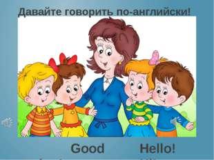 Давайте говорить по-английски! Good morning! Hello! Hi!