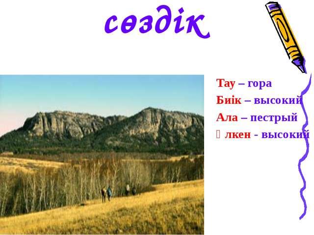 Тау – гора Биік – высокий Ала – пестрый Үлкен - высокий сөздік