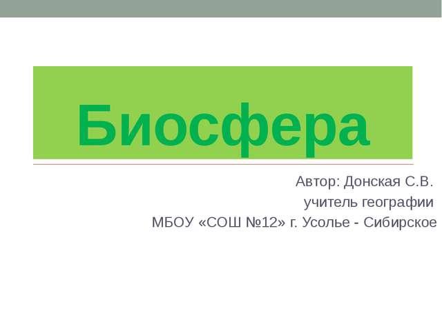 Биосфера Автор: Донская С.В. учитель географии МБОУ «СОШ №12» г. Усолье - Сиб...