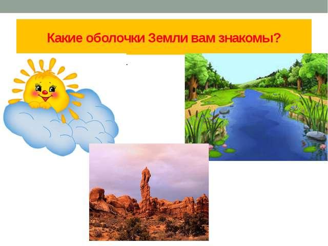 Какие оболочки Земли вам знакомы? uuuuuuuuuuuuuuuuг