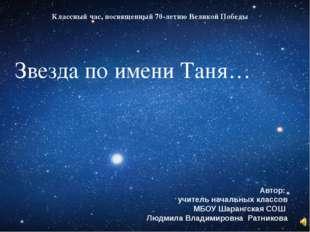 Звезда по имени Таня… Автор: учитель начальных классов МБОУ Шарангская СОШ Лю