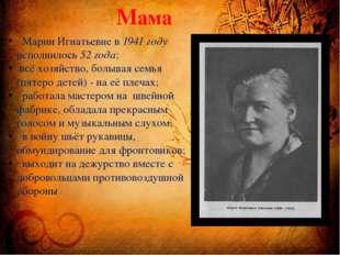 Мама Марии Игнатьевне в 1941 году исполнилось 52 года; всё хозяйство, большая