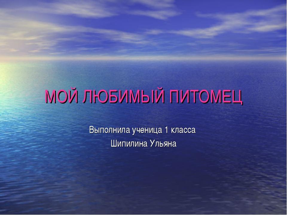 МОЙ ЛЮБИМЫЙ ПИТОМЕЦ Выполнила ученица 1 класса  Шипилина Ульяна
