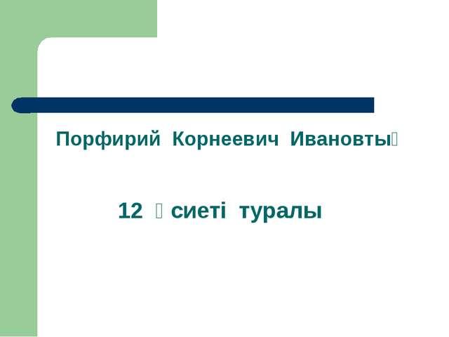 Порфирий Корнеевич Ивановтың 12 өсиеті туралы