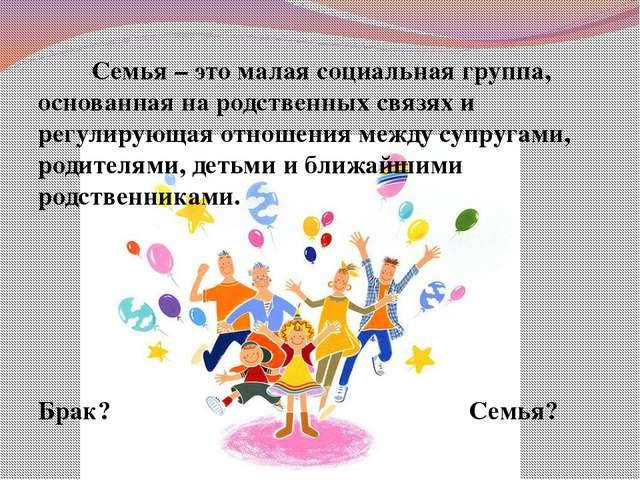 Семья – это малая социальная группа, основанная на родственных связях и регу...