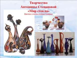 Творчество Антонины Степановой «Мир стекла» Цветное стекло, гутная техника.