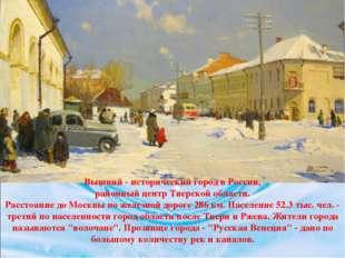 Вышний - исторический город в России, районный центр Тверской области. Рассто