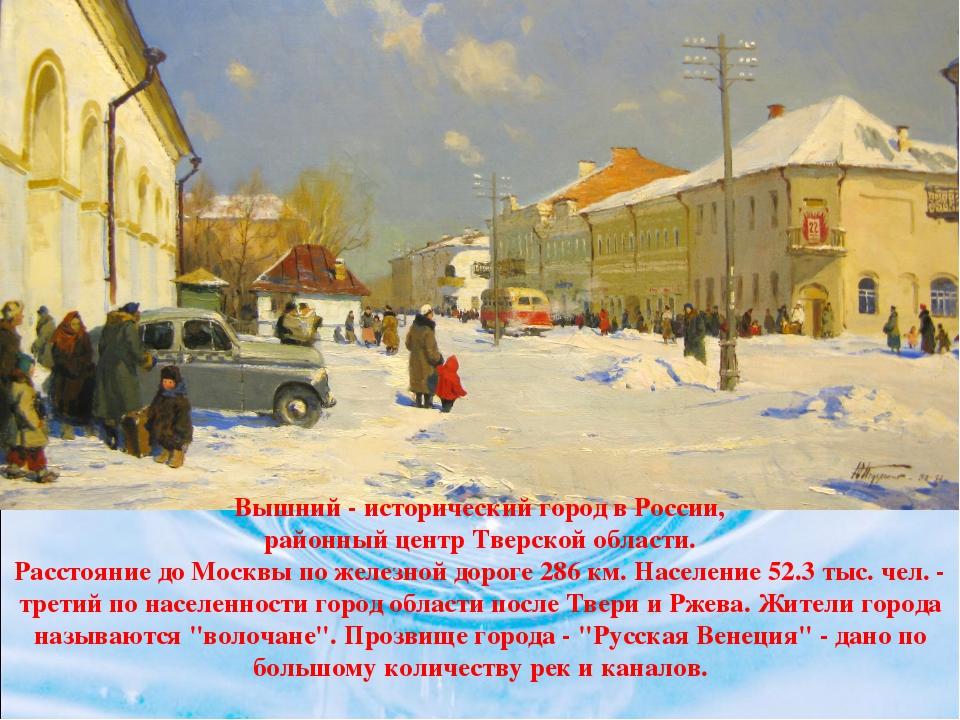 Вышний - исторический город в России, районный центр Тверской области. Рассто...