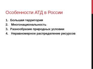 Особенности АТД в России Большая территория Многонациональность Разнообразие