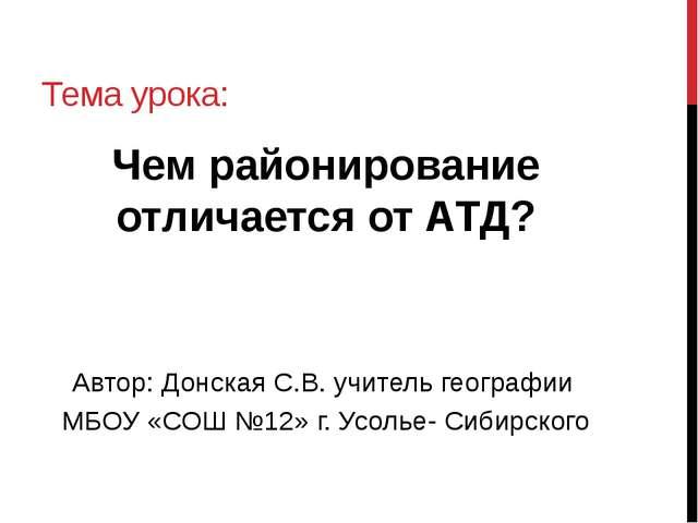 Тема урока: Чем районирование отличается от АТД? Автор: Донская С.В. учитель...