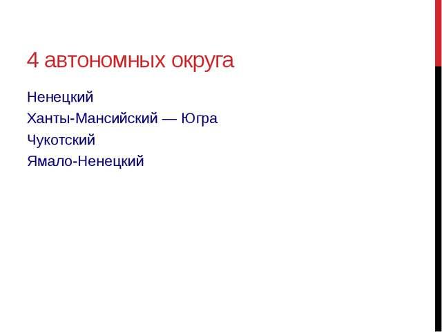 4 автономных округа Ненецкий Ханты-Мансийский— Югра Чукотский Ямало-Ненецкий