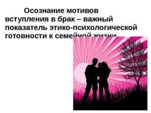 Осознание мотивов вступления в брак – важный показатель этико-психологическо