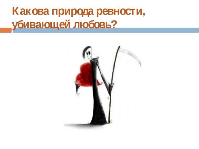 Какова природа ревности, убивающей любовь?