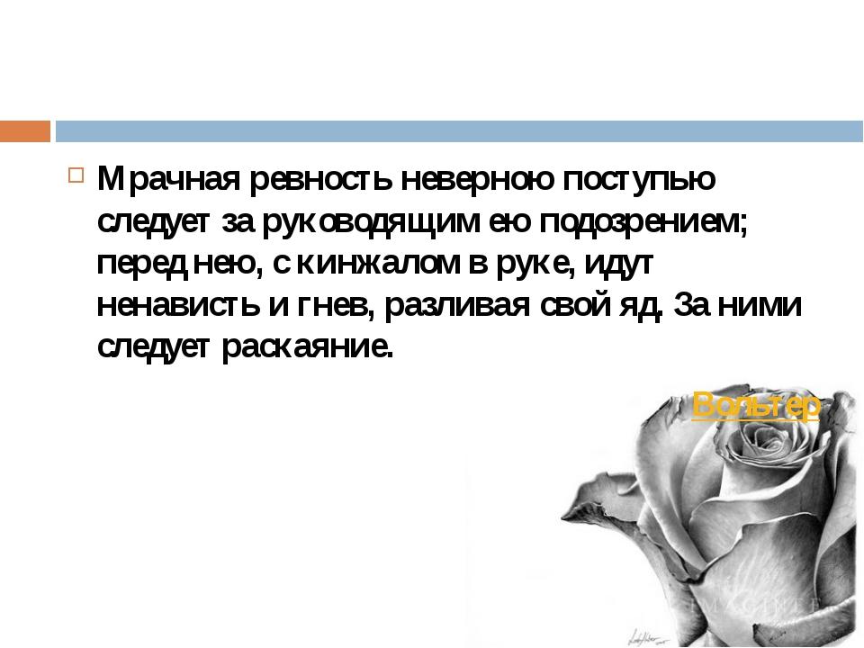 Мрачная ревность неверною поступью следует за руководящим ею подозрением; пе...