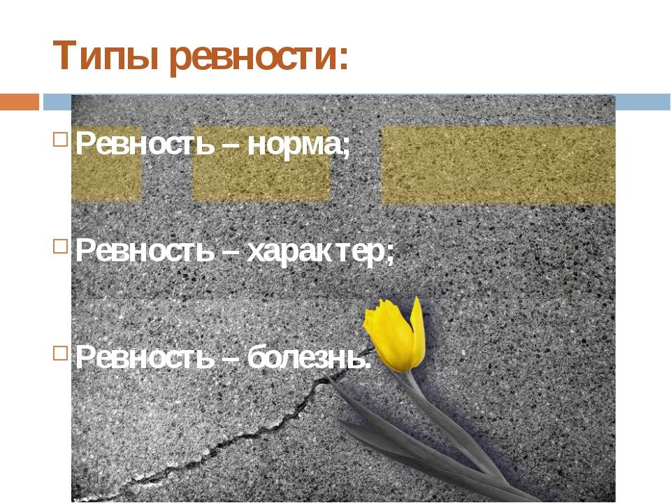 Типы ревности: Ревность – норма; Ревность – характер; Ревность – болезнь.