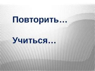 Повторить… Учиться…